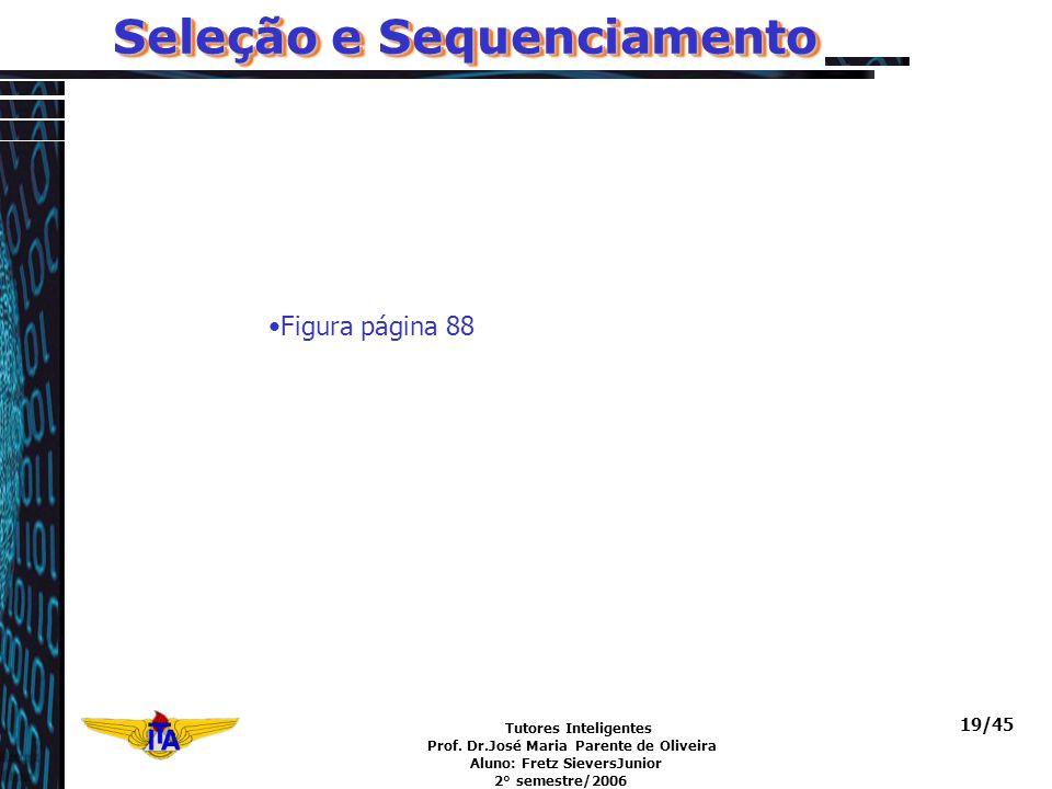 Tutores Inteligentes Prof. Dr.José Maria Parente de Oliveira Aluno: Fretz SieversJunior 2° semestre/2006 19/45 Seleção e Sequenciamento Figura página
