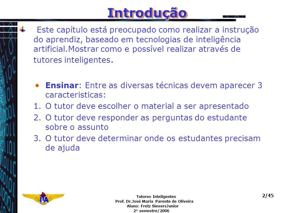 Tutores Inteligentes Prof. Dr.José Maria Parente de Oliveira Aluno: Fretz SieversJunior 2° semestre/2006 2/45 IntroduçãoIntrodução Este capítulo está