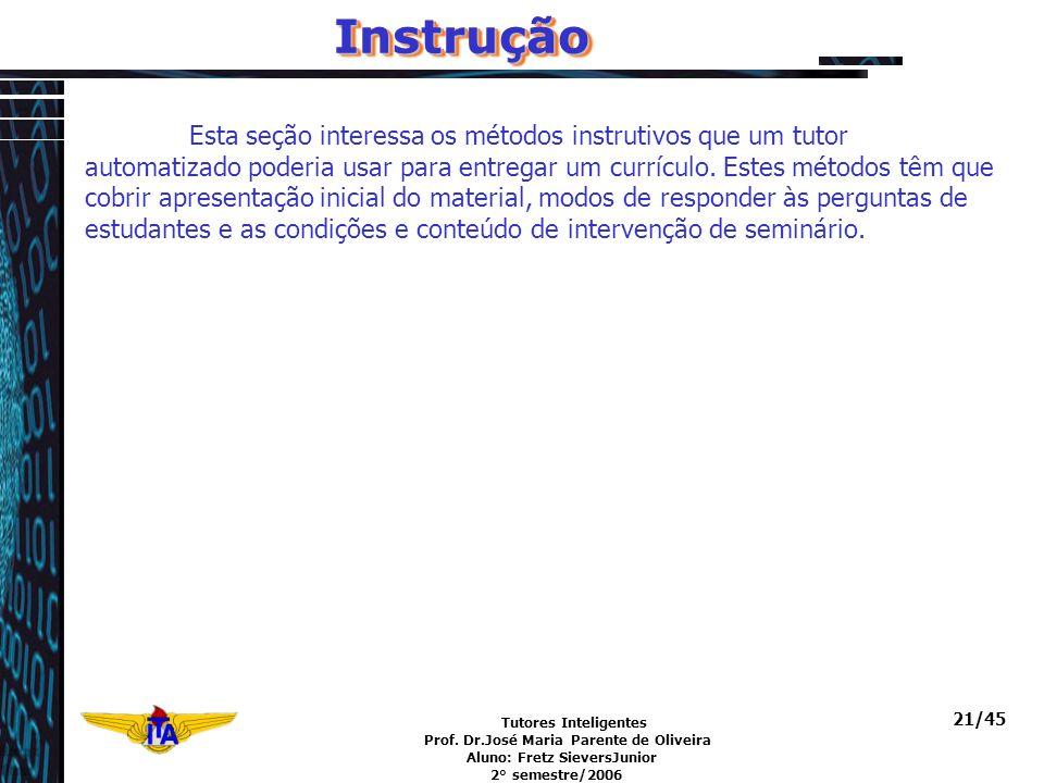 Tutores Inteligentes Prof. Dr.José Maria Parente de Oliveira Aluno: Fretz SieversJunior 2° semestre/2006 21/45InstruçãoInstrução Esta seção interessa