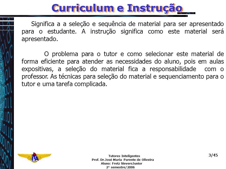 Tutores Inteligentes Prof. Dr.José Maria Parente de Oliveira Aluno: Fretz SieversJunior 2° semestre/2006 3/45 Curriculum e Instrução Significa a a sel