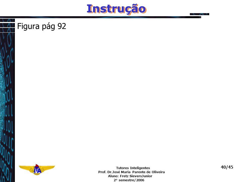Tutores Inteligentes Prof. Dr.José Maria Parente de Oliveira Aluno: Fretz SieversJunior 2° semestre/2006 40/45InstruçãoInstrução Figura pág 92