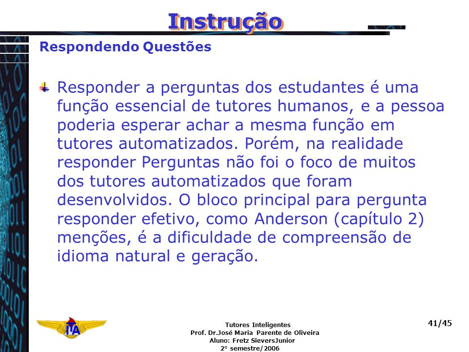 Tutores Inteligentes Prof. Dr.José Maria Parente de Oliveira Aluno: Fretz SieversJunior 2° semestre/2006 41/45 Respondendo Questões Responder a pergun