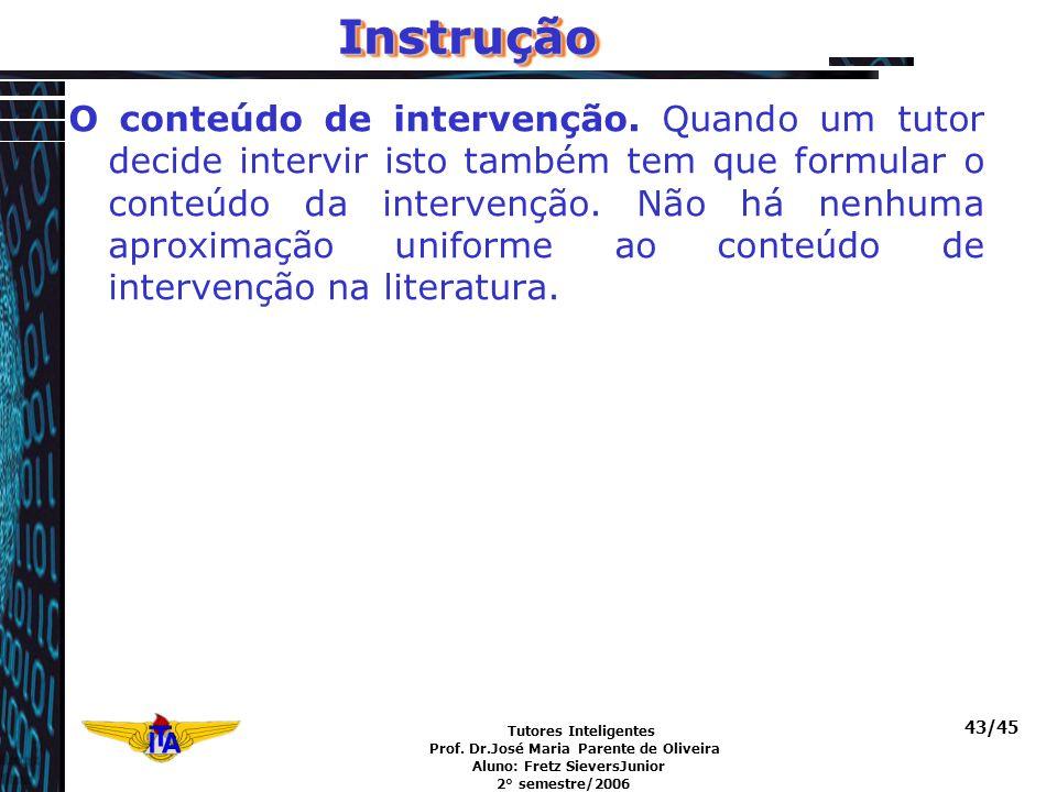 Tutores Inteligentes Prof. Dr.José Maria Parente de Oliveira Aluno: Fretz SieversJunior 2° semestre/2006 43/45InstruçãoInstrução O conteúdo de interve