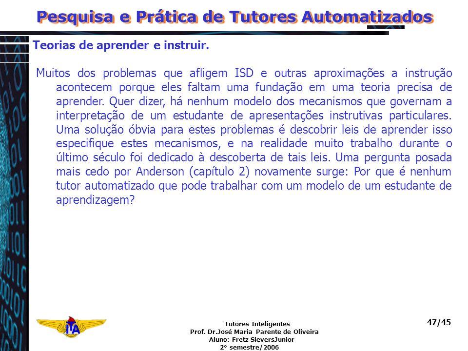 Tutores Inteligentes Prof. Dr.José Maria Parente de Oliveira Aluno: Fretz SieversJunior 2° semestre/2006 47/45 Teorias de aprender e instruir. Muitos