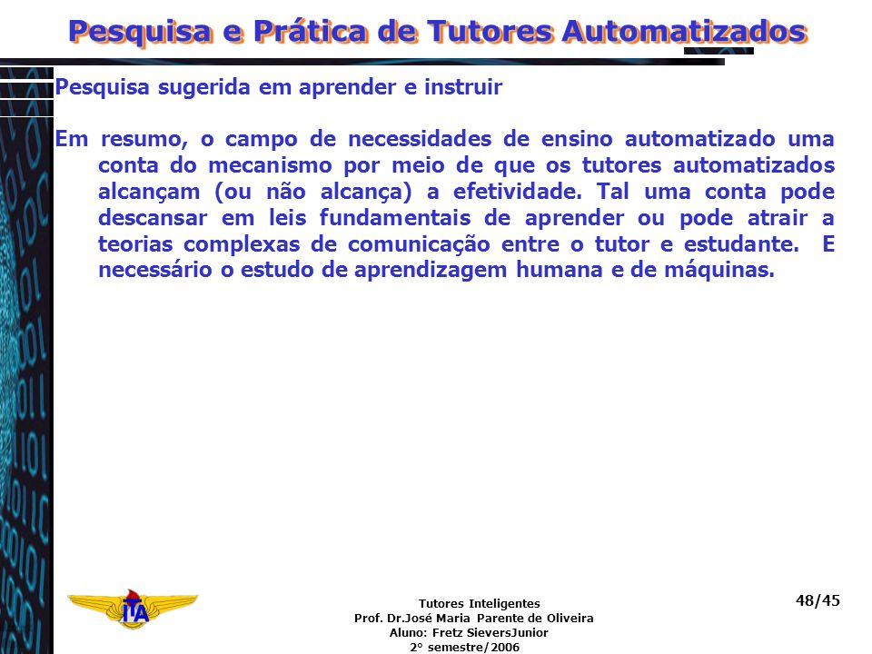 Tutores Inteligentes Prof. Dr.José Maria Parente de Oliveira Aluno: Fretz SieversJunior 2° semestre/2006 48/45 Pesquisa e Prática de Tutores Automatiz