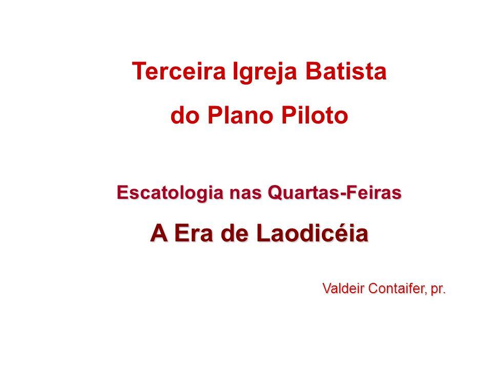 Terceira Igreja Batista do Plano Piloto Escatologia nas Quartas-Feiras A Era de Laodicéia Valdeir Contaifer, pr.