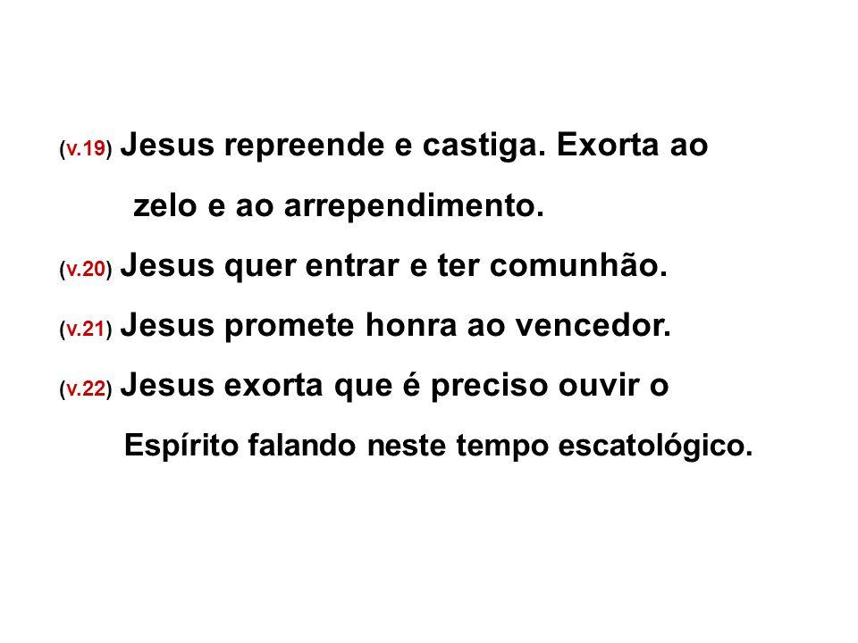 (v.19) Jesus repreende e castiga. Exorta ao zelo e ao arrependimento. (v.20) Jesus quer entrar e ter comunhão. (v.21) Jesus promete honra ao vencedor.