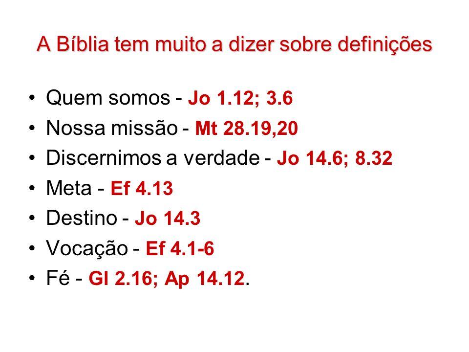 A Bíblia tem muito a dizer sobre definições Quem somos - Jo 1.12; 3.6 Nossa missão - Mt 28.19,20 Discernimos a verdade - Jo 14.6; 8.32 Meta - Ef 4.13 Destino - Jo 14.3 Vocação - Ef 4.1-6 Fé - Gl 2.16; Ap 14.12.