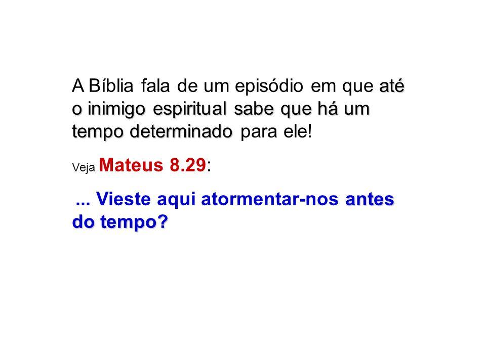 até o inimigo espiritualsabe que há um tempo determinado A Bíblia fala de um episódio em que até o inimigo espiritual sabe que há um tempo determinado para ele.