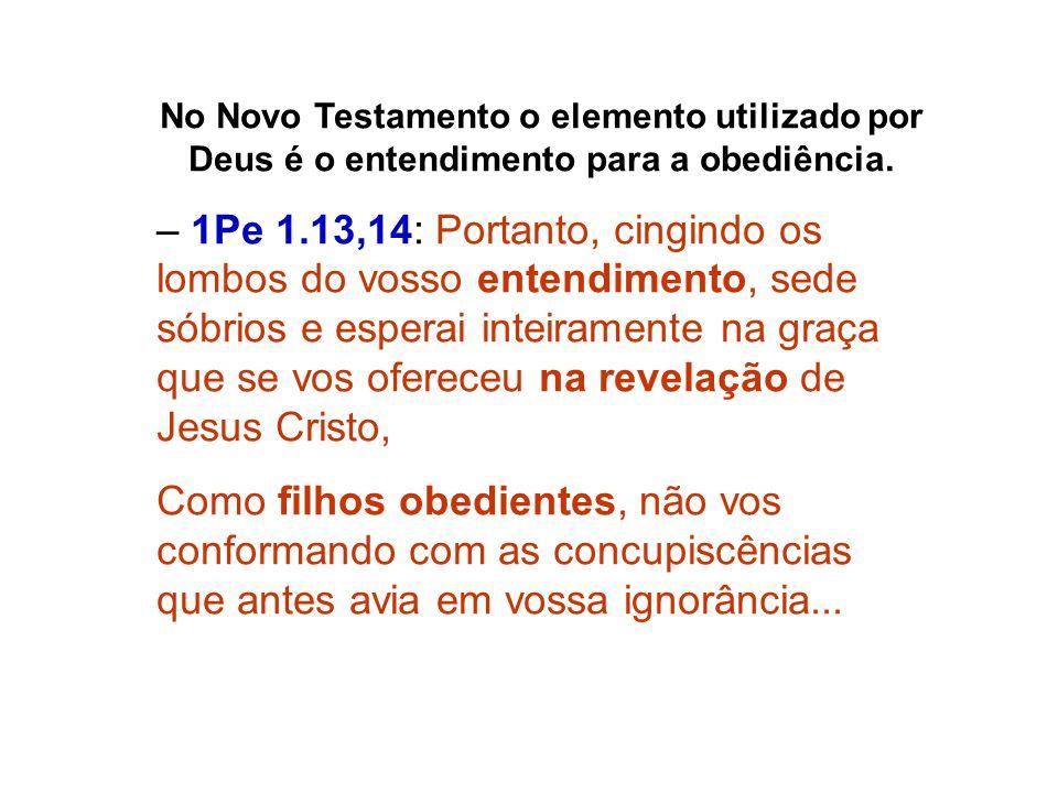 No Novo Testamento o elemento utilizado por Deus é o entendimento para a obediência.