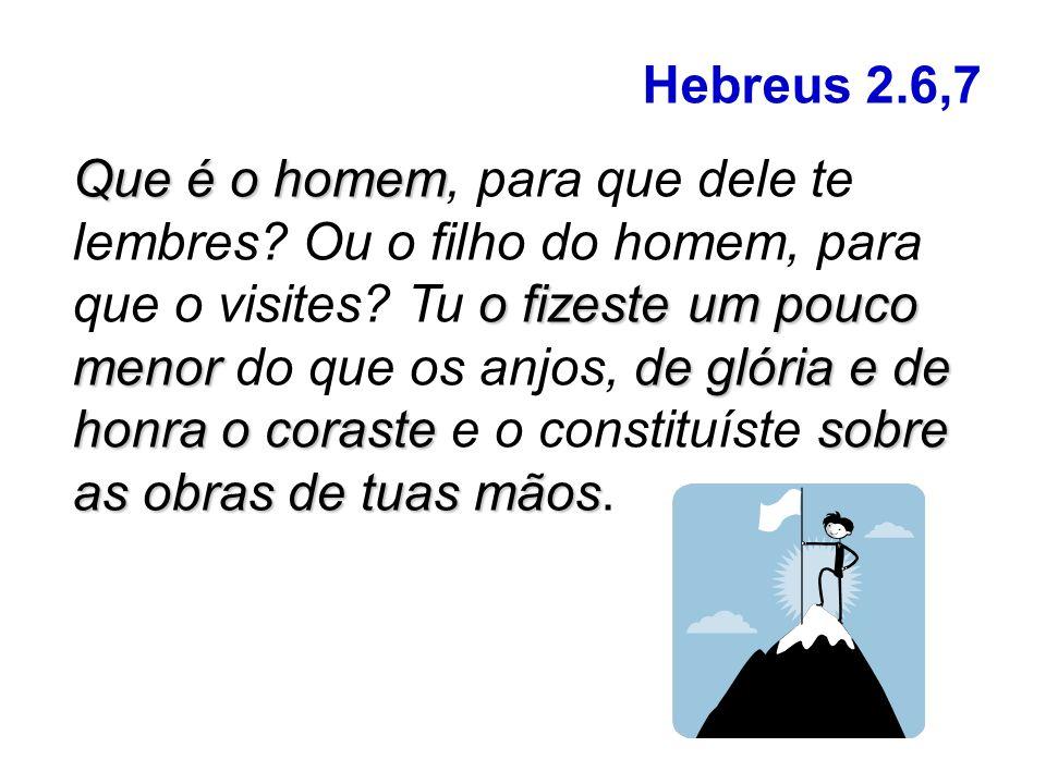Hebreus 2.6,7 Que é o homem o fizeste um pouco menorde glória e de honra o corastesobre as obras de tuas mãos Que é o homem, para que dele te lembres.