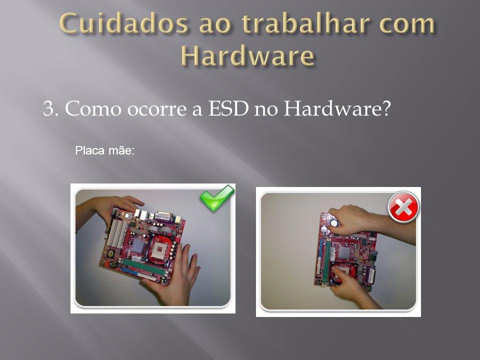 3. Como ocorre a ESD no Hardware? Placa mãe: