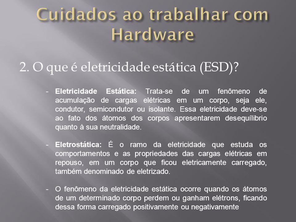 2. O que é eletricidade estática (ESD)? -Eletricidade Estática: Trata-se de um fenômeno de acumulação de cargas elétricas em um corpo, seja ele, condu
