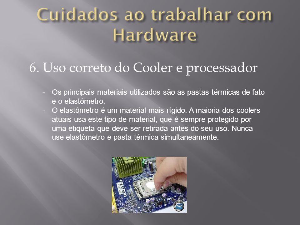 6. Uso correto do Cooler e processador -Os principais materiais utilizados são as pastas térmicas de fato e o elastômetro. -O elastômetro é um materia