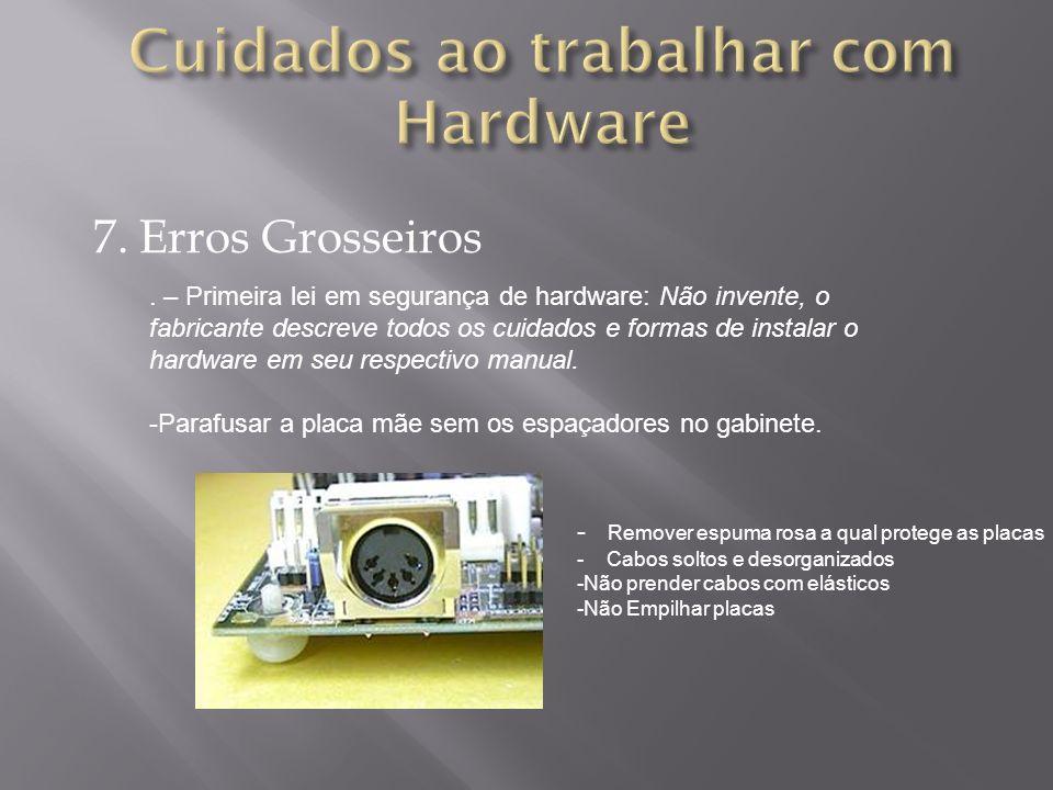 7. Erros Grosseiros. – Primeira lei em segurança de hardware: Não invente, o fabricante descreve todos os cuidados e formas de instalar o hardware em