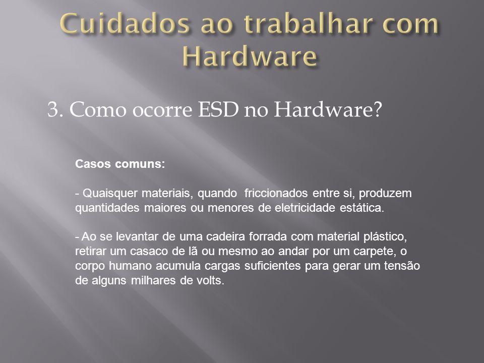 3. Como ocorre ESD no Hardware? Casos comuns: - Quaisquer materiais, quando friccionados entre si, produzem quantidades maiores ou menores de eletrici