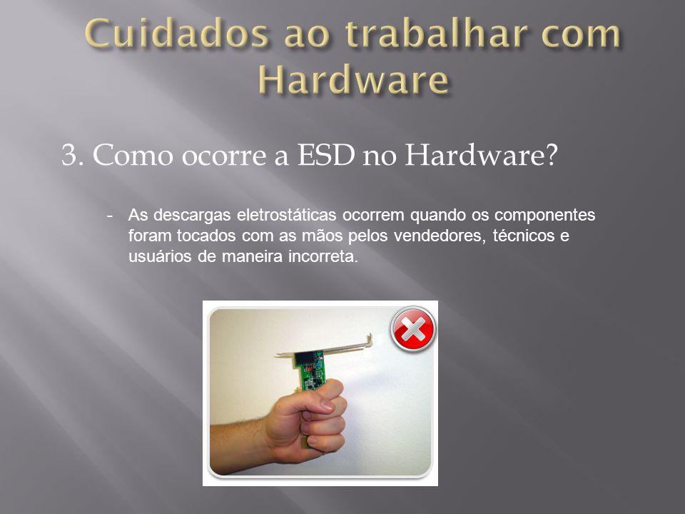 3. Como ocorre a ESD no Hardware? -As descargas eletrostáticas ocorrem quando os componentes foram tocados com as mãos pelos vendedores, técnicos e us