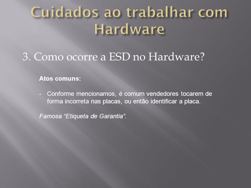 3. Como ocorre a ESD no Hardware? Atos comuns: -Conforme mencionamos, é comum vendedores tocarem de forma incorreta nas placas, ou então identificar a