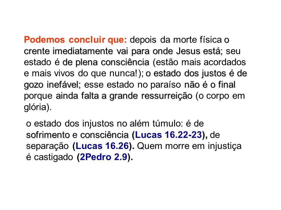 sofrimentoconsciência o estado dos injustos no além túmulo: é de sofrimento e consciência (Lucas 16.22-23), de separação (Lucas 16.26). Quem morre em