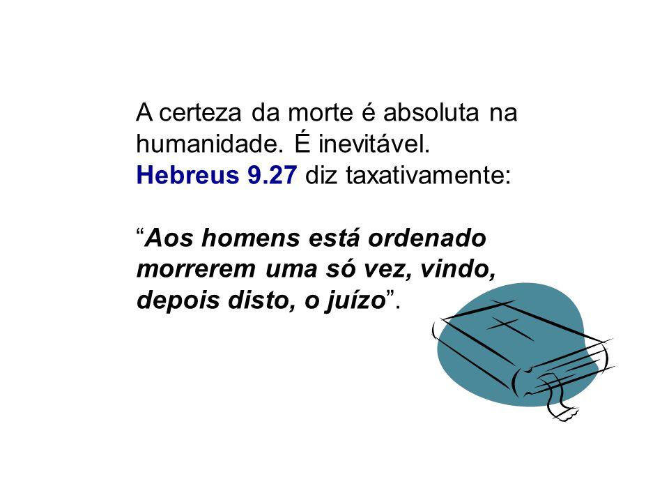 A certeza da morte é absoluta na humanidade. É inevitável. Hebreus 9.27 diz taxativamente: Aos homens está ordenado morrerem uma só vez, vindo, depois