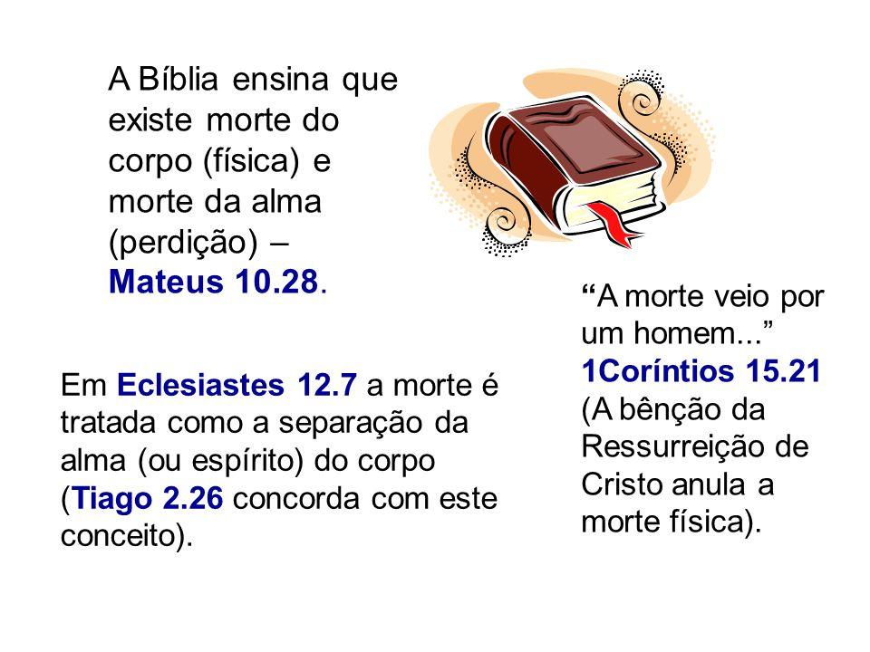 A Bíblia ensina que existe morte do corpo (física) e morte da alma (perdição) – Mateus 10.28. Em Eclesiastes 12.7 a morte é tratada como a separação d
