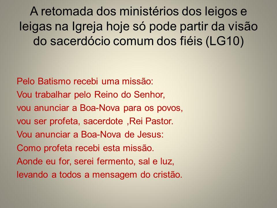 A retomada dos ministérios dos leigos e leigas na Igreja hoje só pode partir da visão do sacerdócio comum dos fiéis (LG10) Pelo Batismo recebi uma mis