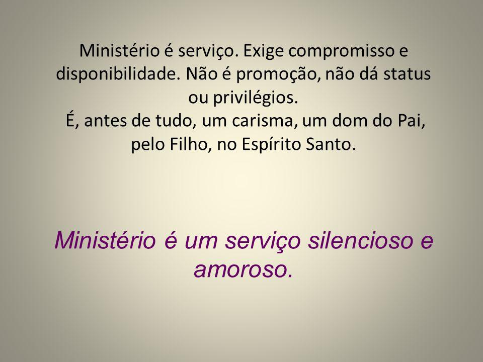 Ministério é serviço. Exige compromisso e disponibilidade. Não é promoção, não dá status ou privilégios. É, antes de tudo, um carisma, um dom do Pai,