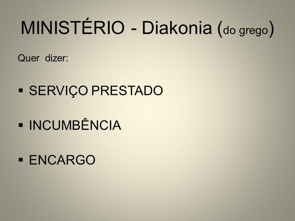 MINISTÉRIO - Diakonia ( do grego ) Quer dizer: SERVIÇO PRESTADO INCUMBÊNCIA ENCARGO