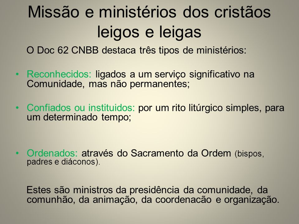 Missão e ministérios dos cristãos leigos e leigas O Doc 62 CNBB destaca três tipos de ministérios: Reconhecidos: ligados a um serviço significativo na