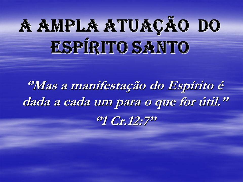 A AMPLA ATUAÇÃO DO ESPÍRITO SANTO Mas a manifestação do Espírito é dada a cada um para o que for útil.