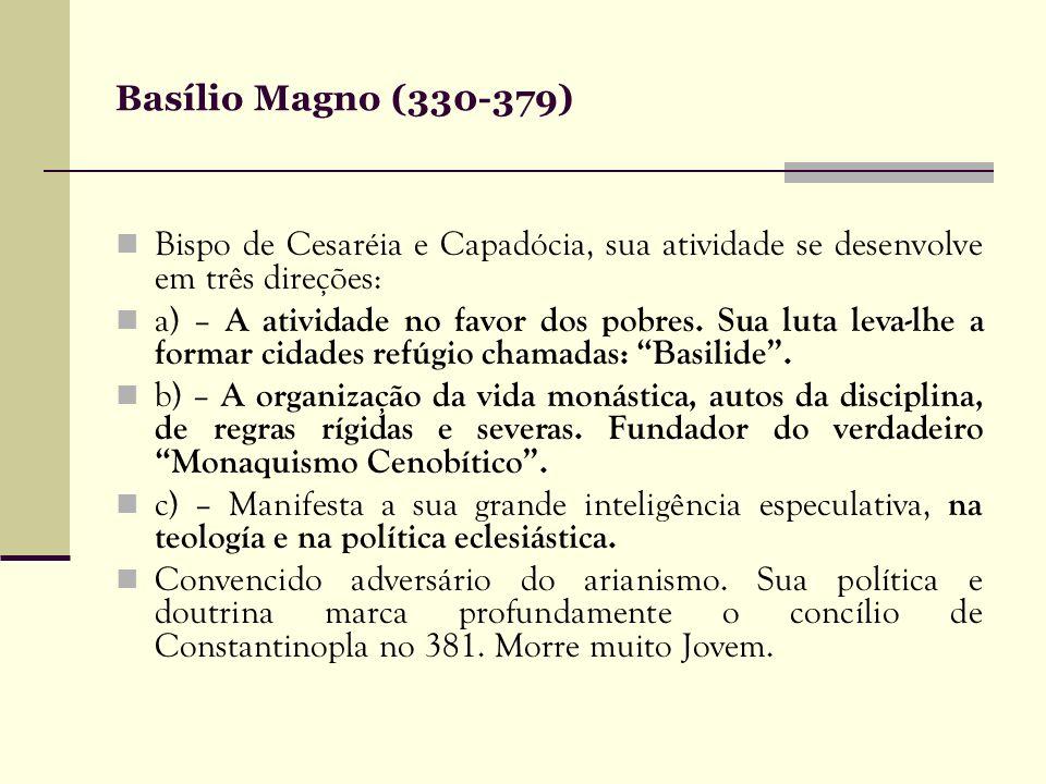 Basílio Magno (330-379) Bispo de Cesaréia e Capadócia, sua atividade se desenvolve em três direções: a) – A atividade no favor dos pobres. Sua luta le