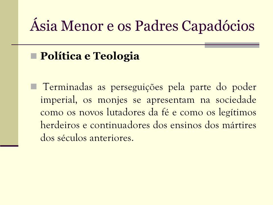 Ásia Menor e os Padres Capadócios Política e Teologia Terminadas as perseguições pela parte do poder imperial, os monjes se apresentam na sociedade co