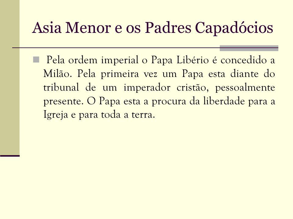 Asia Menor e os Padres Capadócios Pela ordem imperial o Papa Libério é concedido a Milão. Pela primeira vez um Papa esta diante do tribunal de um impe