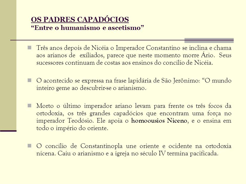 OS PADRES CAPADÓCIOS Entre o humanismo e ascetismo Três anos depois de Nicéia o Imperador Constantino se inclina e chama aos arianos de exiliados, par