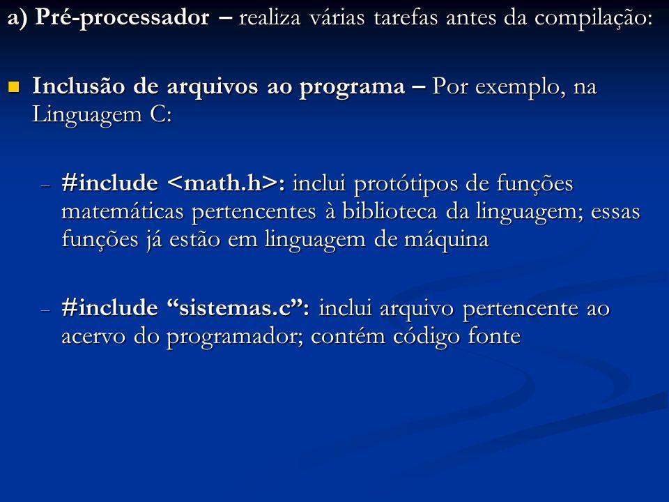 a) Pré-processador – realiza várias tarefas antes da compilação: Inclusão de arquivos ao programa – Por exemplo, na Linguagem C: Inclusão de arquivos