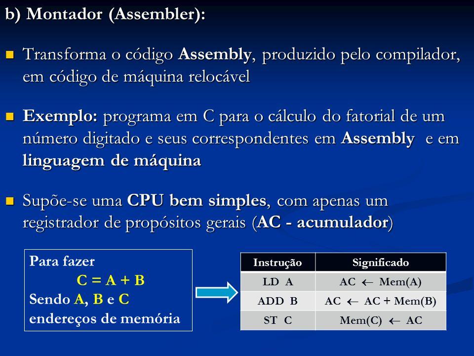 b) Montador (Assembler): Transforma o código Assembly, produzido pelo compilador, em código de máquina relocável Transforma o código Assembly, produzi