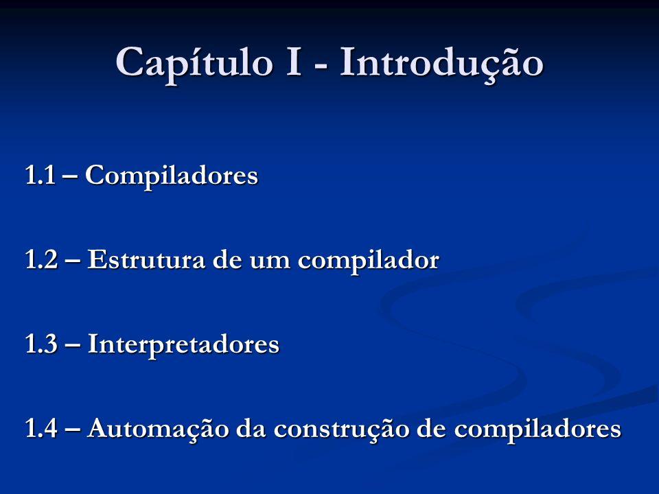 Capítulo I - Introdução 1.1 – Compiladores 1.2 – Estrutura de um compilador 1.3 – Interpretadores 1.4 – Automação da construção de compiladores