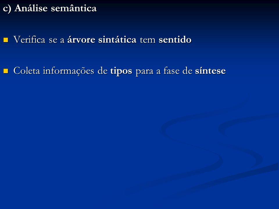 c) Análise semântica Verifica se a árvore sintática tem sentido Verifica se a árvore sintática tem sentido Coleta informações de tipos para a fase de