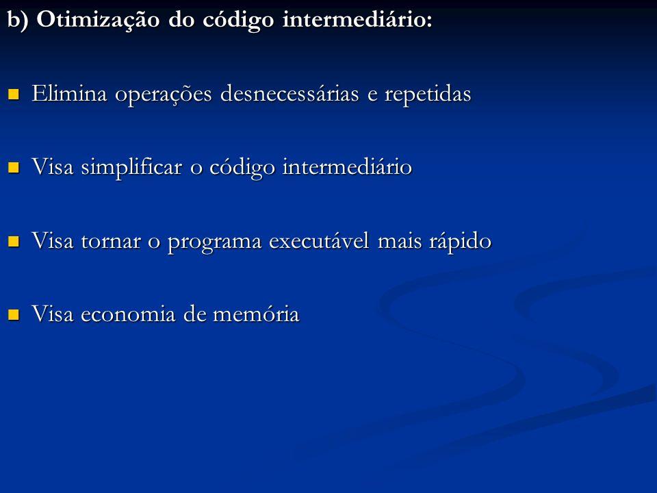 b) Otimização do código intermediário: Elimina operações desnecessárias e repetidas Elimina operações desnecessárias e repetidas Visa simplificar o có