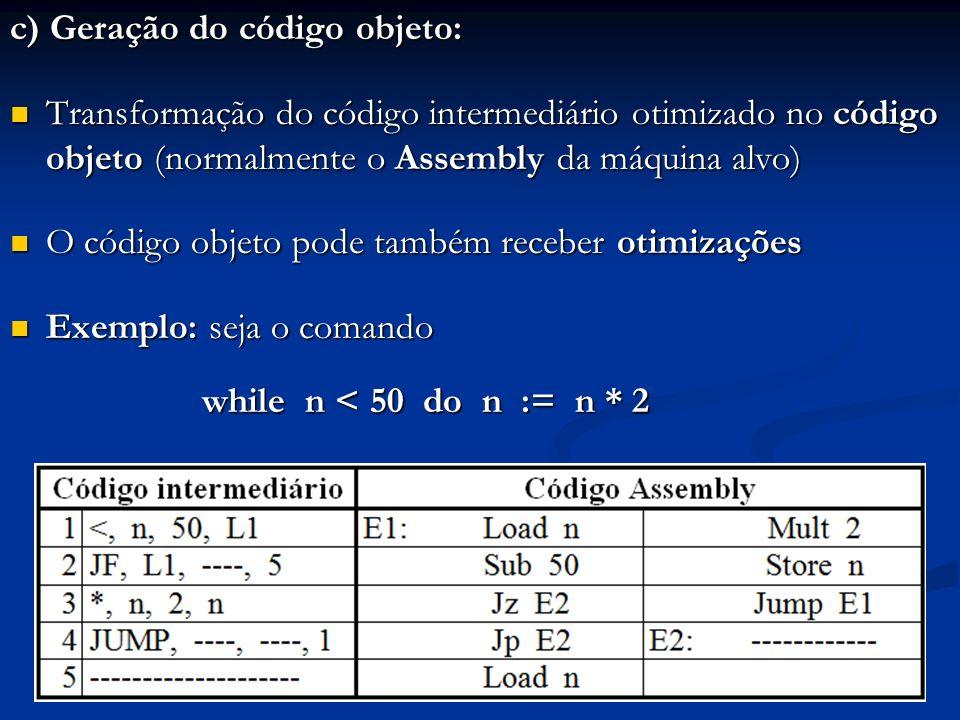 c) Geração do código objeto: Transformação do código intermediário otimizado no código objeto (normalmente o Assembly da máquina alvo) Transformação d
