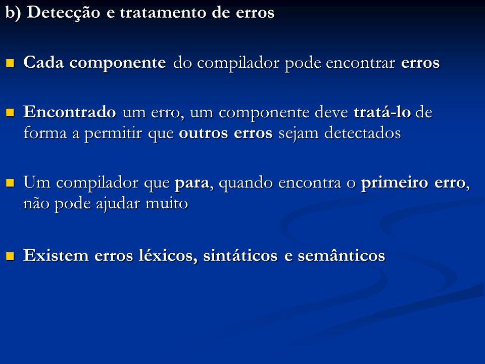 b) Detecção e tratamento de erros Cada componente do compilador pode encontrar erros Cada componente do compilador pode encontrar erros Encontrado um