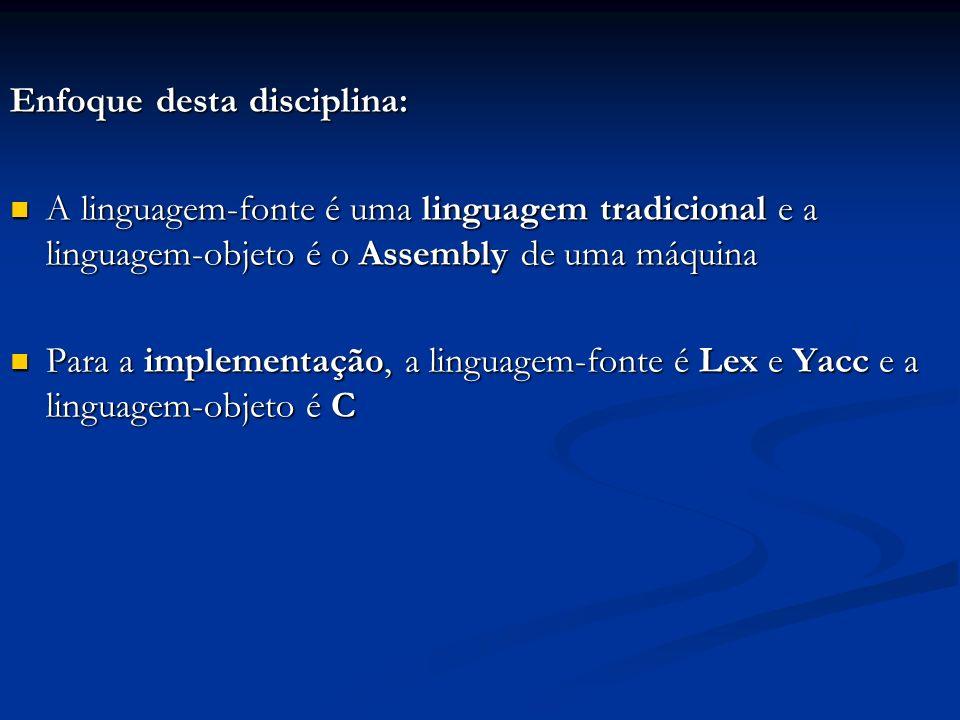 Enfoque desta disciplina: A linguagem-fonte é uma linguagem tradicional e a linguagem-objeto é o Assembly de uma máquina A linguagem-fonte é uma lingu