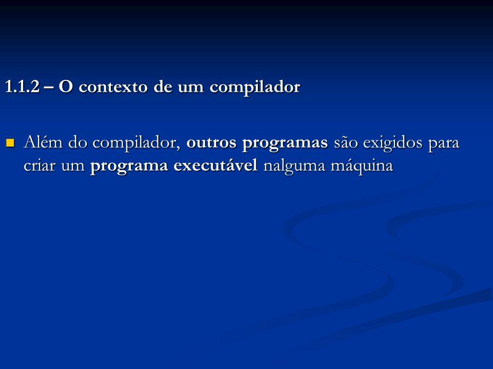 1.1.2 – O contexto de um compilador Além do compilador, outros programas são exigidos para criar um programa executável nalguma máquina Além do compil