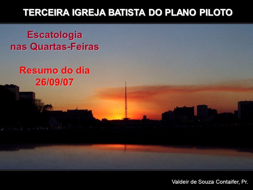 TERCEIRA IGREJA BATISTA DO PLANO PILOTO Escatologia nas Quartas-Feiras Resumo do dia 26/09/07 Valdeir de Souza Contaifer, Pr.