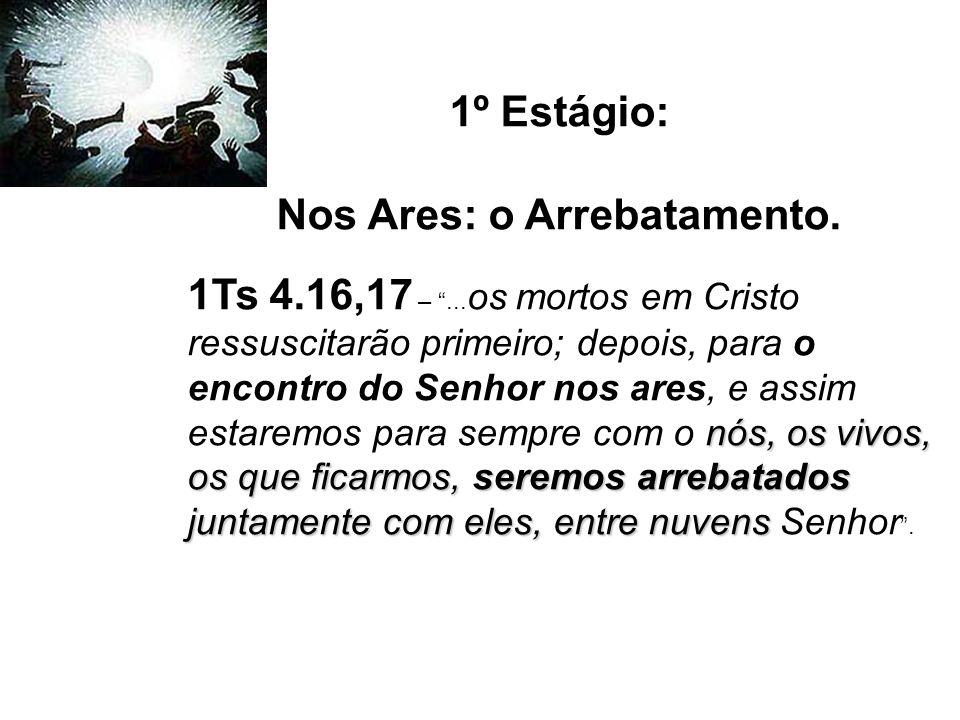 1º Estágio: Nos Ares: o Arrebatamento. nós, os vivos, os que ficarmos, seremos arrebatados juntamente com eles, entre nuvens 1Ts 4.16,17 –... os morto