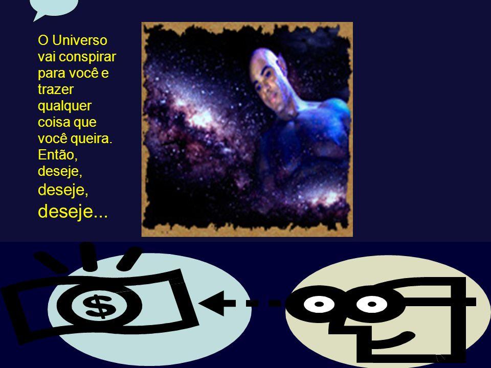 O Universo vai conspirar para você e trazer qualquer coisa que você queira. Então, deseje, deseje, deseje...