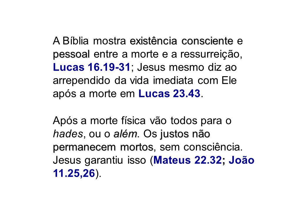 existência consciente pessoal A Bíblia mostra existência consciente e pessoal entre a morte e a ressurreição, Lucas 16.19-31; Jesus mesmo diz ao arrep