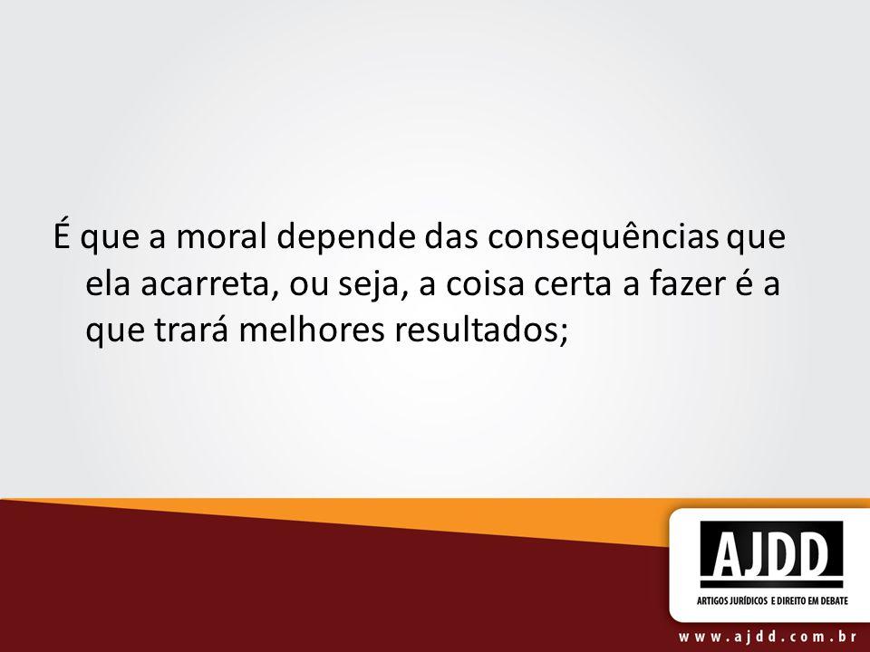 É que a moral depende das consequências que ela acarreta, ou seja, a coisa certa a fazer é a que trará melhores resultados;