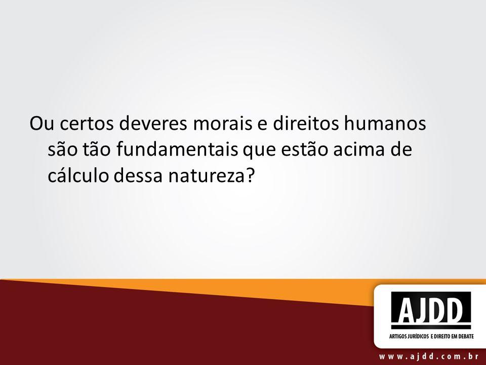 Ou certos deveres morais e direitos humanos são tão fundamentais que estão acima de cálculo dessa natureza?