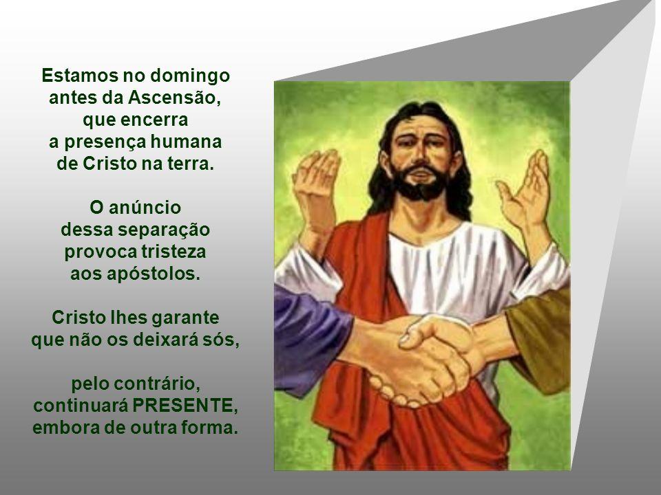 Estamos no domingo antes da Ascensão, que encerra a presença humana de Cristo na terra.